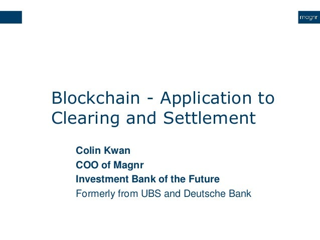 Blockchain - Application to Clearing and Settlement Colin Kwan COO of Magnr Investment Bank of the Future Formerly from UB...
