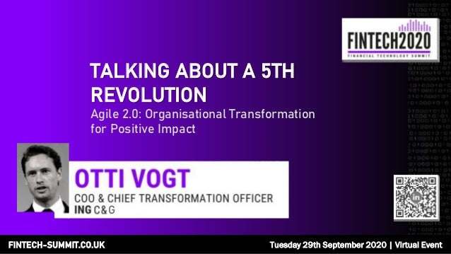FINTECH-SUMMIT.CO.UK Tuesday 29th September 2020   Virtual Event TALKING ABOUT A 5TH REVOLUTION Agile 2.0: Organisational ...