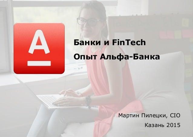 Банки и FinTech Опыт Альфа-Банка Мартин Пилецки, CIO Казань 2015