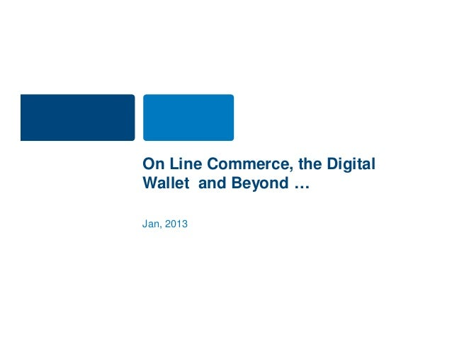 On Line Commerce, the DigitalWallet and Beyond …Jan, 2013