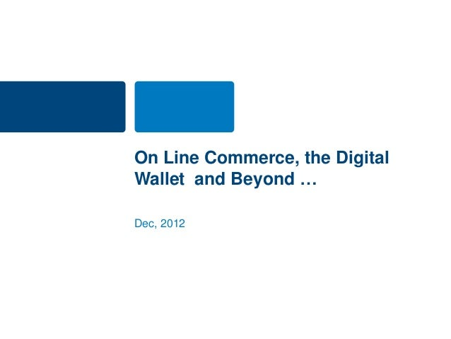 On Line Commerce, the DigitalWallet and Beyond …Dec, 2012