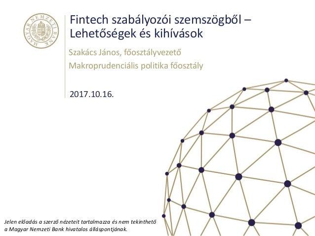 Fintech szabályozói szemszögből – Lehetőségek és kihívások 2017.10.16. Szakács János, főosztályvezető Makroprudenciális po...