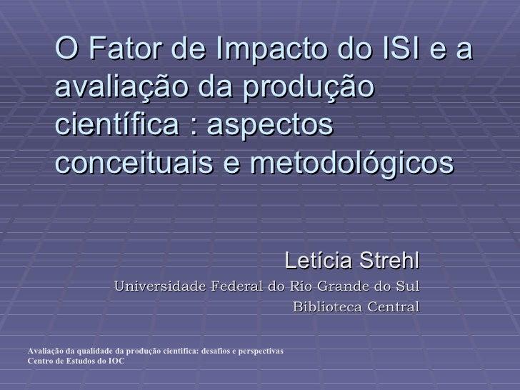 O Fator de Impacto do ISI e a avaliação da produção científica : aspectos conceituais e metodológicos Letícia Strehl Unive...