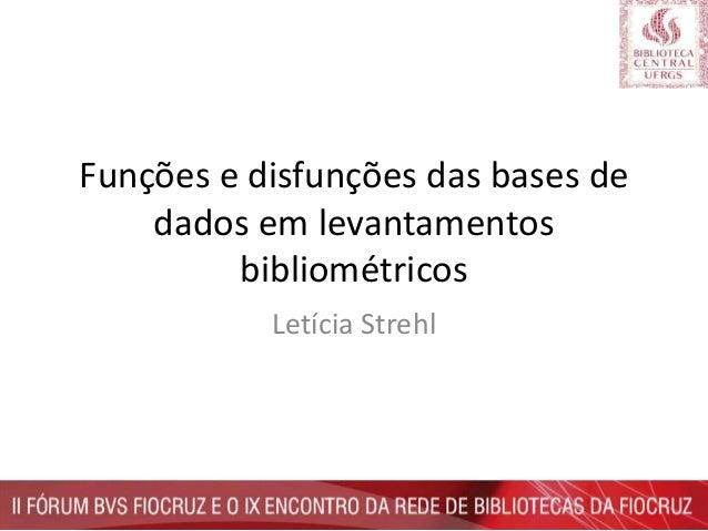 Funções e disfunções das bases de dados em levantamentos bibliométricos Letícia Strehl