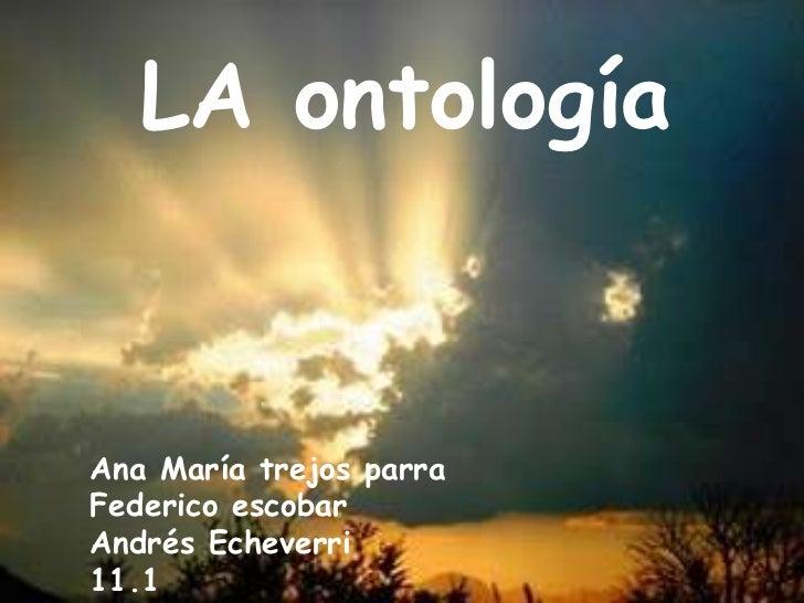 LA ontología<br />Ana María trejos parra<br />Federico escobar  <br />Andrés Echeverri                                   1...