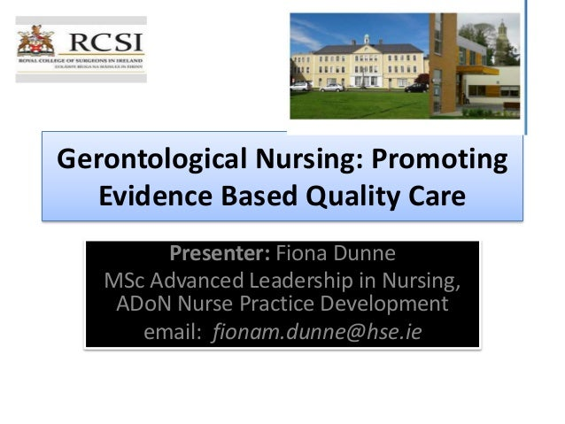 Gerontological Nursing: Promoting Evidence Based Quality Care Presenter: Fiona Dunne MSc Advanced Leadership in Nursing, A...