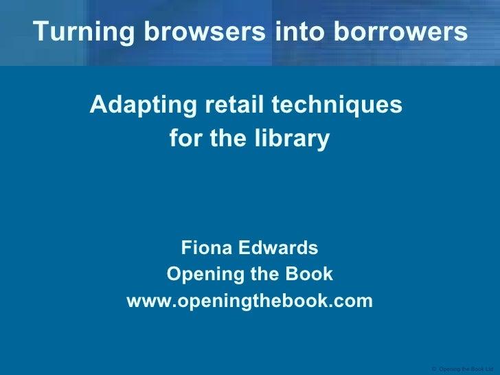 Turning browsers into borrowers <ul><li>Adapting retail techniques  </li></ul><ul><li>for the library </li></ul><ul><li>Fi...