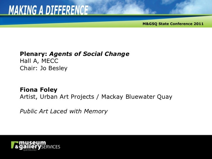Plenary:  Agents of Social Change Hall A, MECC Chair: Jo Besley Fiona Foley Artist, Urban Art Projects / Mackay Bluewater ...