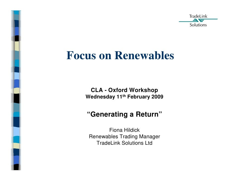 """Focus on Renewables      CLA - Oxford Workshop    Wednesday 11th February 2009      """"Generating a Return""""             Fion..."""