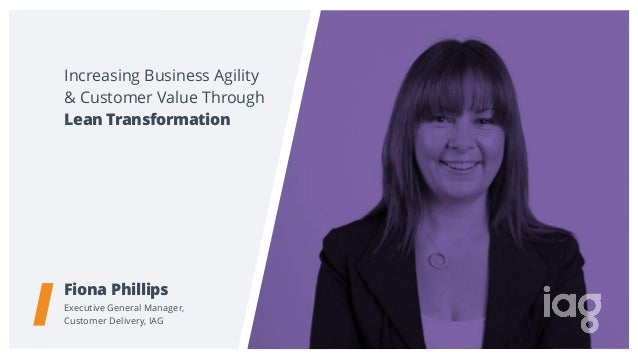 Increasing Business Agility & Customer Value Through Fiona Phillips Executive General Manager,  Customer Delivery, IAG Le...