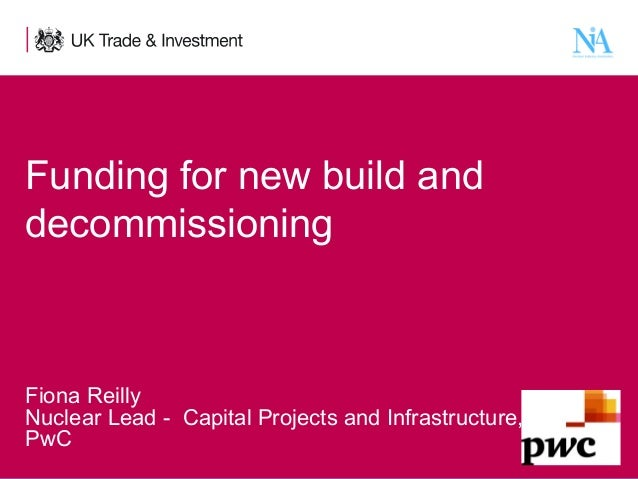 Funding for new build and decommissioning  Fiona Reilly Nuclear Lead - Capital Projects and Infrastructure, PwC 1  Present...