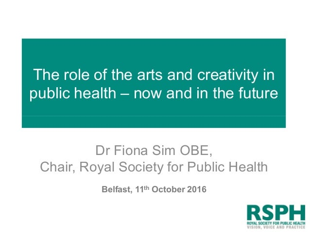 The role of the arts and creativity in public health – now and in the future Dr Fiona Sim OBE, Chair, Royal Society for Pu...