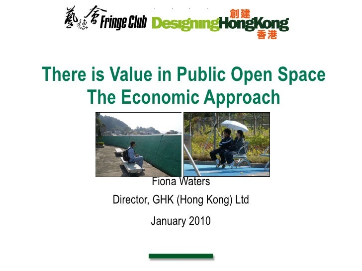 There is Value in Public Open Space The Economic Approach Fiona Waters Director, GHK (Hong Kong) Ltd January 2010
