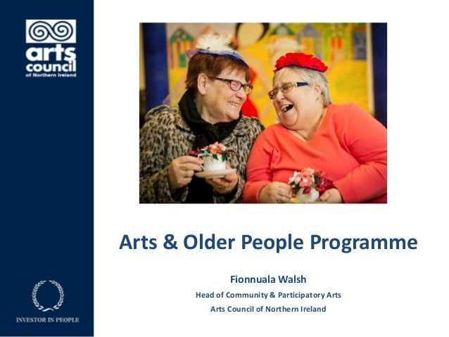 Arts & Older People Programme Fionnuala Walsh Head of Community & Participatory Arts Arts Council of Northern Ireland