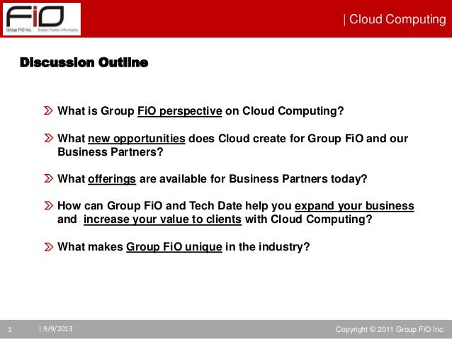 | Cloud Computing Copyright © 2011 Group FiO Inc.1 | 9/9/2013 Discussion Outline What is Group FiO perspective on Cloud Co...