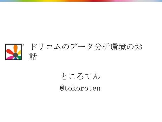 ドリコムのデータ分析環境のお話   ところてん   @tokoroten