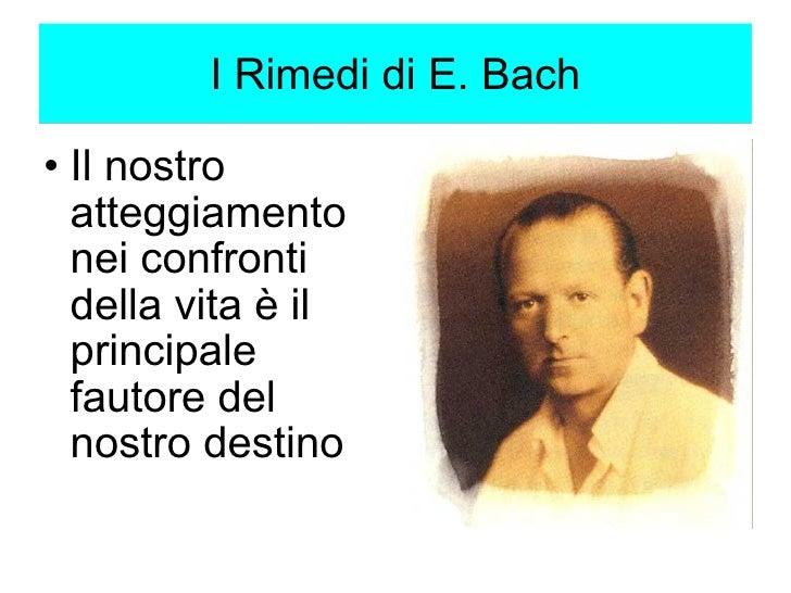 I Rimedi di E. Bach <ul><ul><li>Il nostro atteggiamento nei confronti della vita è il principale fautore del nostro destin...