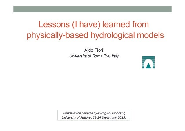 Lessons (I have) learned from physically-based hydrological models Aldo Fiori Università di Roma Tre, Italy Workshop on co...