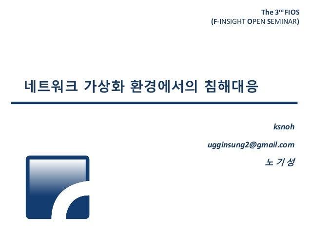 The 3rd FIOS (F-INSIGHT OPEN SEMINAR) 네트워크 가상화 환경에서의 침해대응 ksnoh ugginsung2@gmail.com 노 기 성