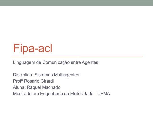 Fipa-aclLinguagem de Comunicação entre AgentesDisciplina: Sistemas MultiagentesProfª Rosario GirardiAluna: Raquel MachadoM...