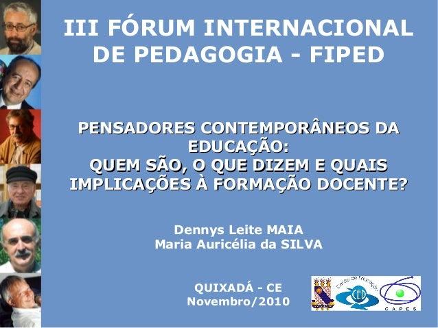 III FÓRUM INTERNACIONAL DE PEDAGOGIA - FIPED PENSADORES CONTEMPORÂNEOS DAPENSADORES CONTEMPORÂNEOS DA EDUCAÇÃO:EDUCAÇÃO: Q...