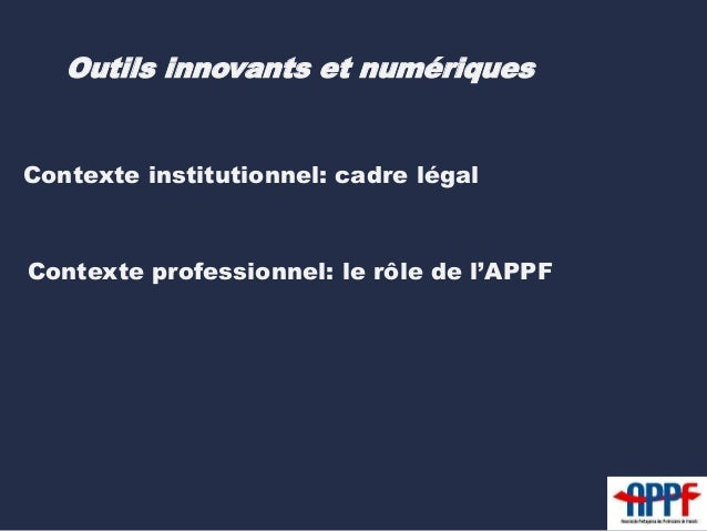 Outils innovants et numériques  Contexte institutionnel: cadre légal  Contexte professionnel: le rôle de l'APPF