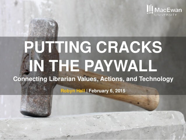 PUTTING CRACKS IN THE PAYWALL Connecting Librarian Values, Actions, and Technology Robyn Hall | February 6, 2015