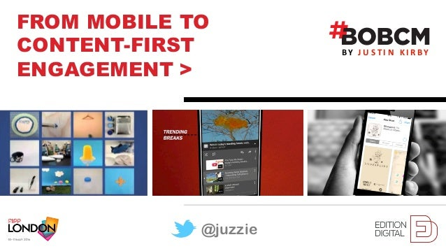 JustinKirbyFROM MOBILE TO CONTENT-FIRST ENGAGEMENT > J U S T I N K I R BYBY @juzzie