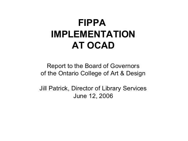 FIPPA IMPLEMENTATION AT OCAD Report to the Board of Governors of the Ontario College of Art & Design Jill Patrick, Directo...