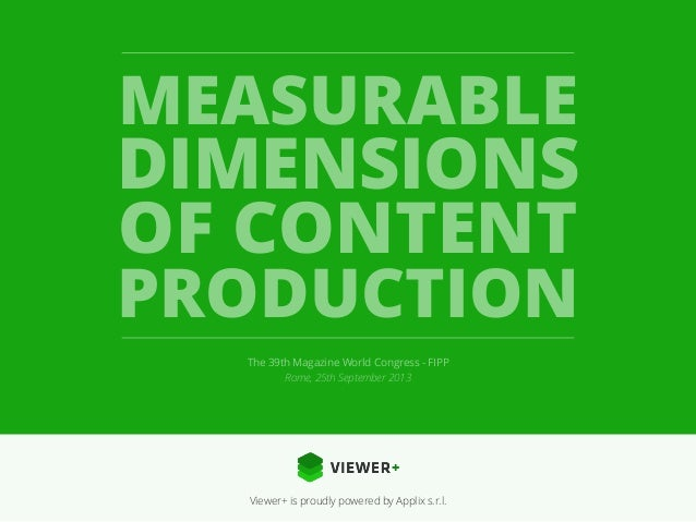 MEASURABLE DIMENSIONS  OF CONTENT PRODUCTION The 39th Magazine World Congress - FIPP Rome, 25th September 2013  Viewer+ is...