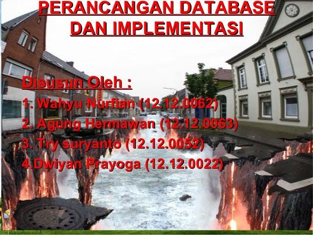 PERANCANGAN DATABASE DAN IMPLEMENTASI Disusun Oleh : 1. Wahyu Nurfian (12.12.0062) 2. Agung Hermawan (12.12.0063) 3. Try s...