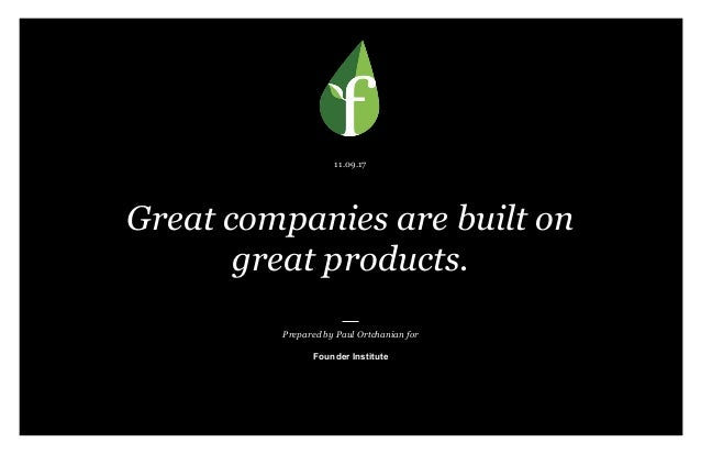 Prepared by Paul Ortchanian for Founder Institute 11.09.17 Great companies are built on great products.