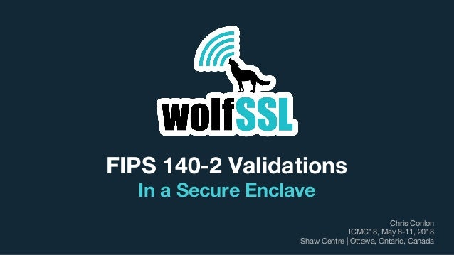 FIPS 140-2 Validations In a Secure Enclave Chris Conlon ICMC18, May 8-11, 2018 Shaw Centre | Ottawa, Ontario, Canada