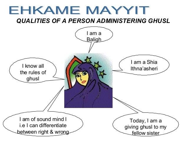 QUALITIES OF A PERSON ADMINISTERING GHUSL I am a Shia Ithna'asheri I am a Baligh I am of sound mind I i.e I can differenti...