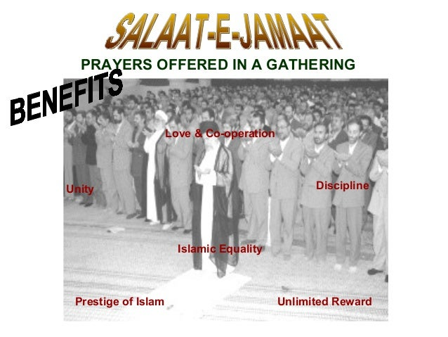 PRAYERS OFFERED IN A GATHERING Love & Co-operation Islamic Equality Unlimited Reward Unity Discipline Prestige of Islam