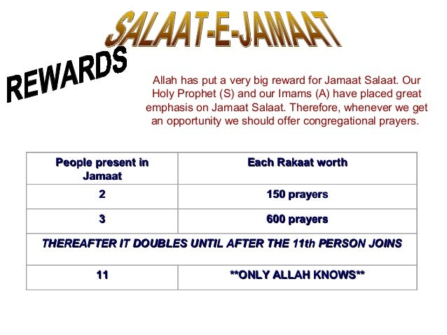 Allah has put a very big reward for Jamaat Salaat. Our Holy Prophet (S) and our Imams (A) have placed great emphasis on Ja...