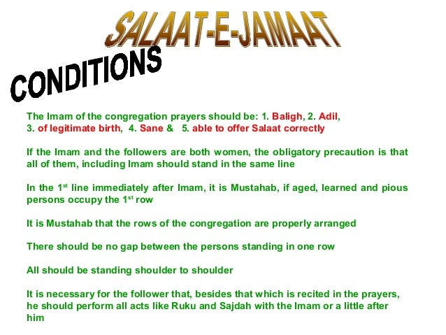 The Imam of the congregation prayers should be: 1. Baligh, 2. Adil, 3. of legitimate birth, 4. Sane & 5. able to offer Sal...
