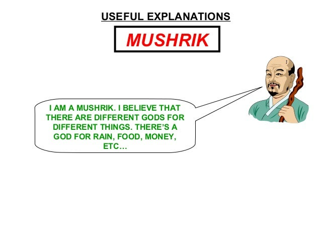 MUSHRIK USEFUL EXPLANATIONS I AM A MUSHRIK. I BELIEVE THAT THERE ARE DIFFERENT GODS FOR DIFFERENT THINGS. THERE'S A GOD FO...