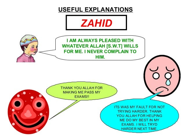 USEFUL EXPLANATIONS ZAHID I AM ALWAYS PLEASED WITH WHATEVER ALLAH [S.W.T] WILLS FOR ME. I NEVER COMPLAIN TO HIM. THANK YOU...