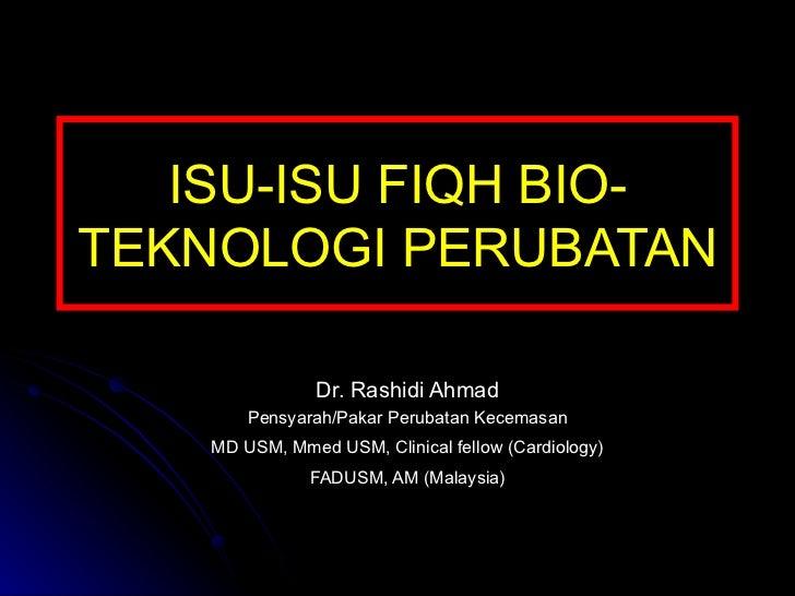 ISU-ISU FIQH BIO-TEKNOLOGI PERUBATAN Dr. Rashidi Ahmad Pensyarah/Pakar Perubatan Kecemasan MD USM, Mmed USM, Clinical fell...