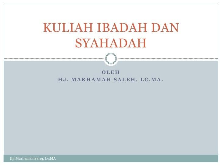 Oleh<br />Hj. Marhamah saleh, lc.ma.<br />KULIAH IBADAH DAN SYAHADAH<br />Hj. Marhamah Saleg, Lc.MA<br />