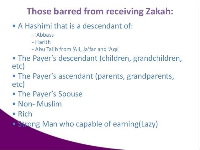 Those barred from receiving Zakah: • A Hashimi that is a descendant of: - 'Abbass - Harith - Abu Talib from 'Ali, Ja'far a...