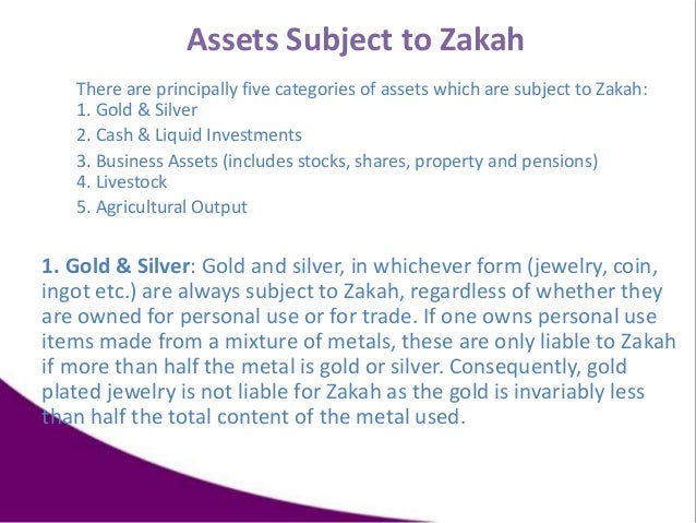 Assets Subject to Zakah There are principally five categories of assets which are subject to Zakah: 1. Gold & Silver 2. Ca...