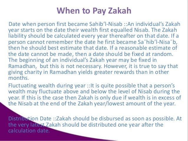 When to Pay Zakah Date when person first became Sahib'l-Nisab ::An individual's Zakah year starts on the date their wealth...