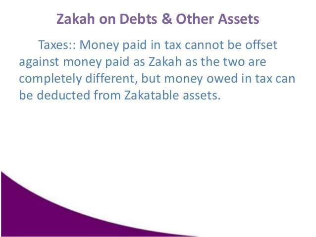 Zakah on Debts & Other Assets Taxes:: Money paid in tax cannot be offset against money paid as Zakah as the two are comple...
