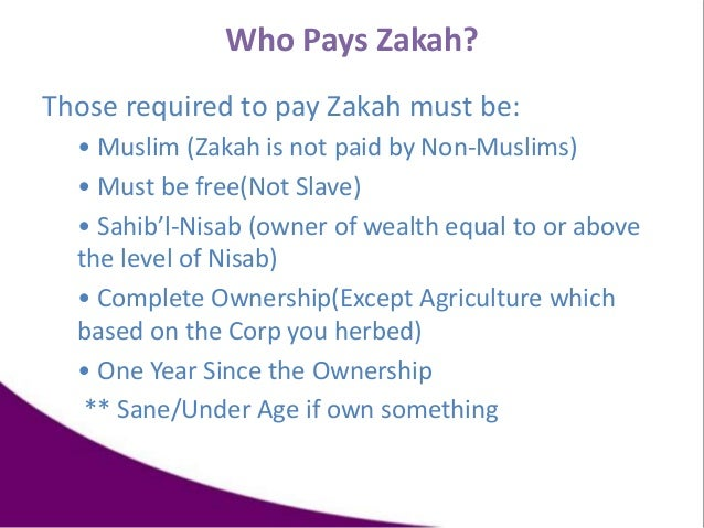 Who Pays Zakah? Those required to pay Zakah must be: • Muslim (Zakah is not paid by Non-Muslims) • Must be free(Not Slave)...