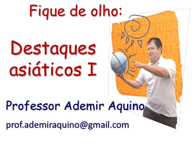 Fique de olho:Destaquesasiáticos IProfessor Ademir Aquinoprof.ademiraquino@gmail.com