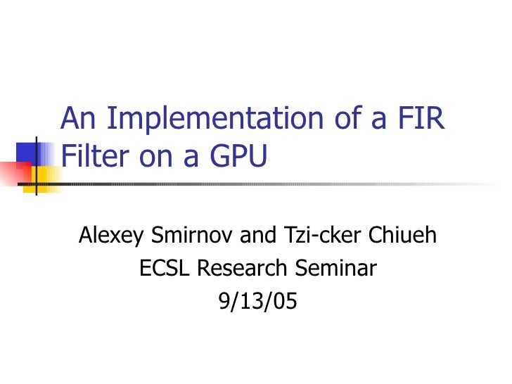 An Implementation of a FIR Filter on a GPU Alexey Smirnov and Tzi-cker Chiueh ECSL Research Seminar 9/13/05
