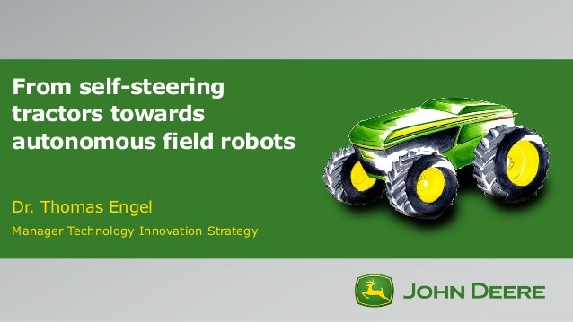 From self-steering tractors towards autonomous field robots Dr. Thomas Engel Manager Technology Innovation Strategy