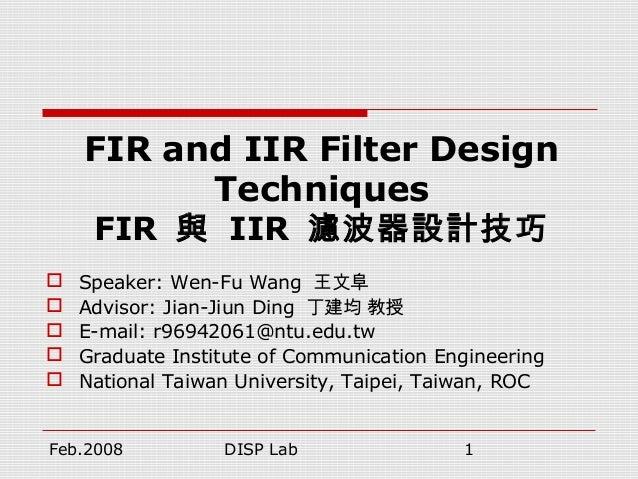 Feb.2008 DISP Lab 1 FIR and IIR Filter Design Techniques FIR 與 IIR 濾波器設計技巧  Speaker: Wen-Fu Wang 王文阜  Advisor: Jian-Jiun...